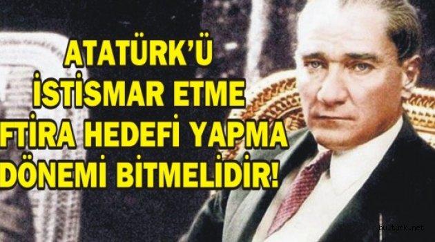 ATATÜRK'Ü İSTİSMAR ETME İFTİRA HEDEFİ YAPMA DÖNEMİ BİTMELİDİR!
